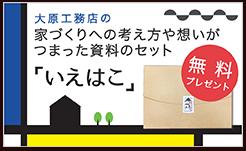 郡山市の注文住宅工務店 大原工務店の資料請求セット「いえはこ」無料プレゼント中!